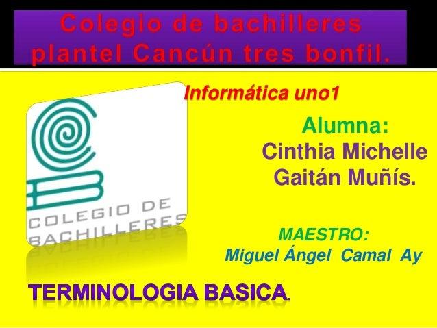 Informática uno1 Alumna: Cinthia Michelle Gaitán Muñís. MAESTRO: Miguel Ángel Camal Ay