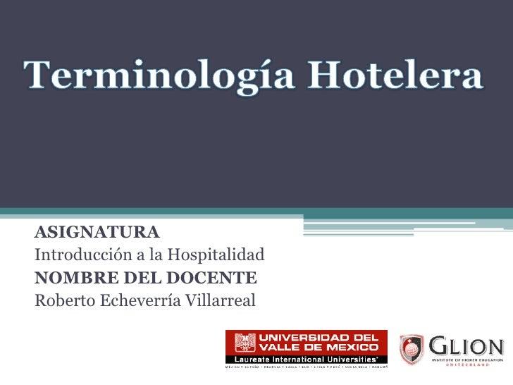 ASIGNATURA<br />Introducción a la Hospitalidad<br />NOMBRE DEL DOCENTE<br />Roberto Echeverría Villarreal<br />Terminologí...