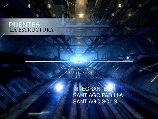 LA ESTRUCTURA                INTEGRANTES:                SANTIAGO PADILLA                SANTIAGO SOLIS
