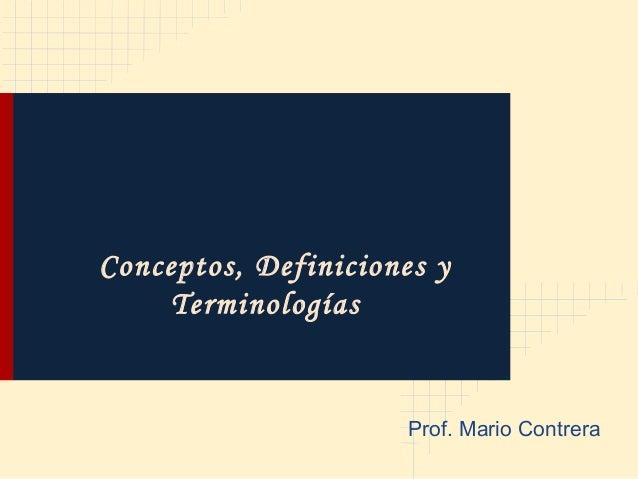 Conceptos, Definiciones y    Terminologías                      Prof. Mario Contrera