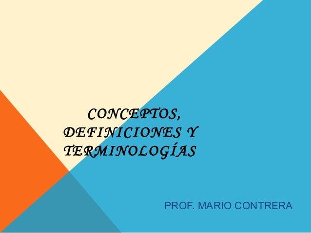 CONCEPTOS,DEFINICIONES YTERMINOLOGÍAS          PROF. MARIO CONTRERA