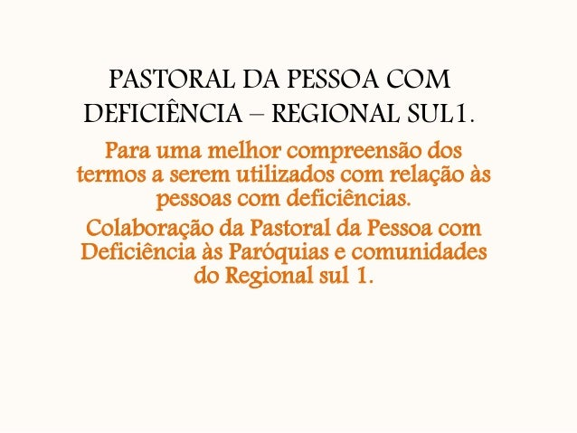 PASTORAL DA PESSOA COM DEFICIÊNCIA – REGIONAL SUL1. Para uma melhor compreensão dos termos a serem utilizados com relação ...
