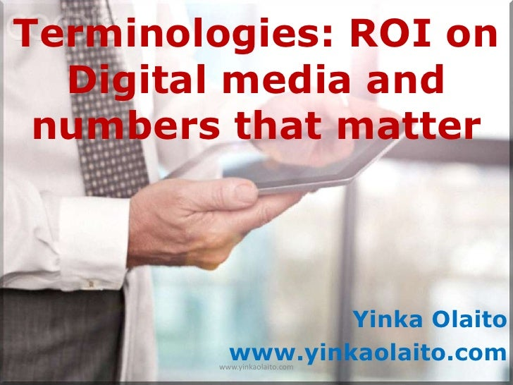 Terminologies: ROI on  Digital media and numbers that matter                  Yinka Olaito          www.yinkaolaito.com   ...