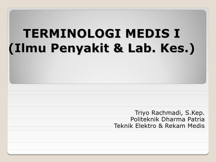 TERMINOLOGI MEDIS I(Ilmu Penyakit & Lab. Kes.)                      Triyo Rachmadi, S.Kep.                    Politeknik D...