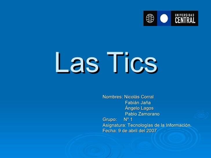 Las Tics Nombres: Nicolás Corral   Fabián Jaña   Ángelo Lagos   Pablo Zamorano Grupo: Nº 1 Asignatura: Tecnologías de la I...