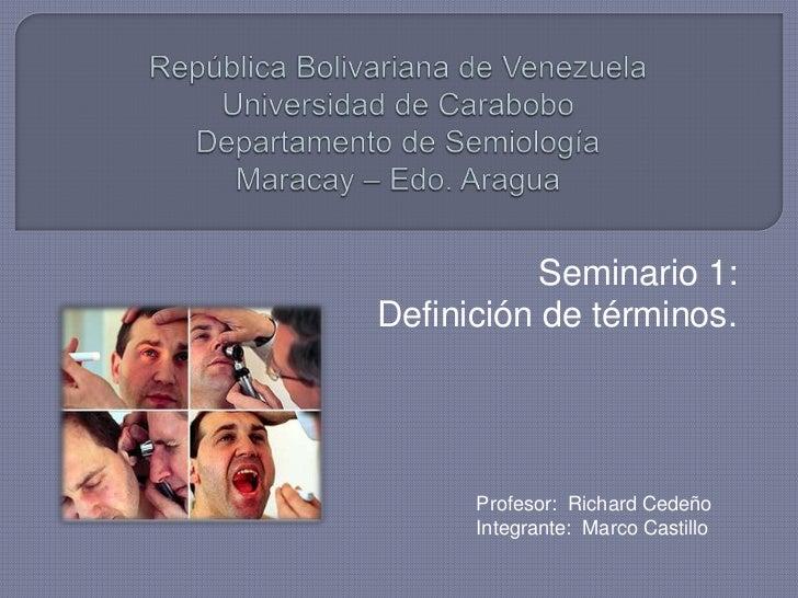 República Bolivariana de VenezuelaUniversidad de CaraboboDepartamento de SemiologíaMaracay – Edo. Aragua<br />Seminario 1:...