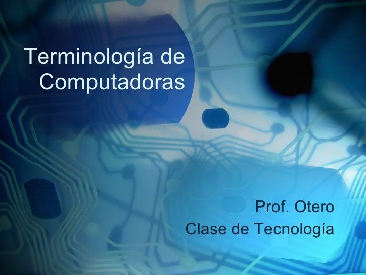 Terminología de Computadoras Prof. Otero Clase de Tecnología