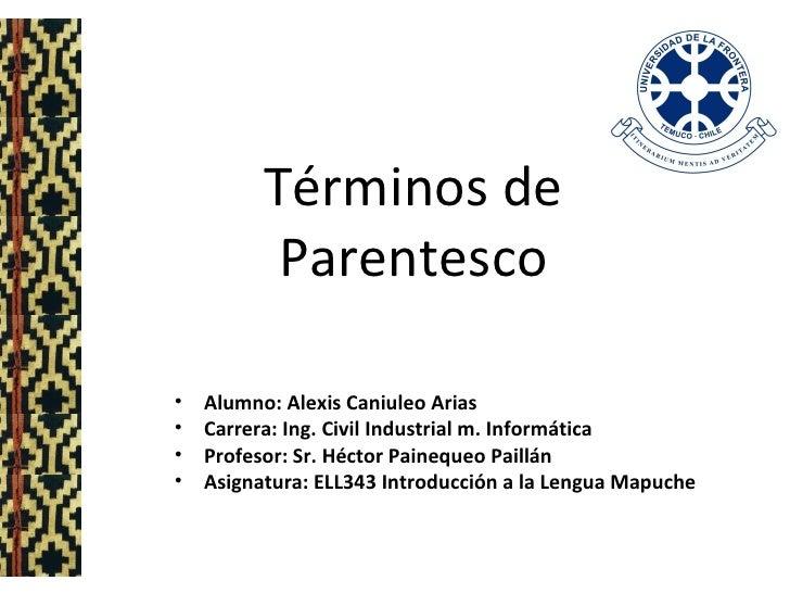 Términos de Parentesco <ul><li>Alumno: Alexis Caniuleo Arias </li></ul><ul><li>Carrera: Ing. Civil Industrial m. Informáti...
