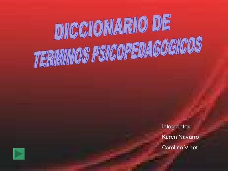TERMINOS PSICOPEDAGOGICOS Integrantes: Karen Navarro Caroline Vinet DICCIONARIO DE