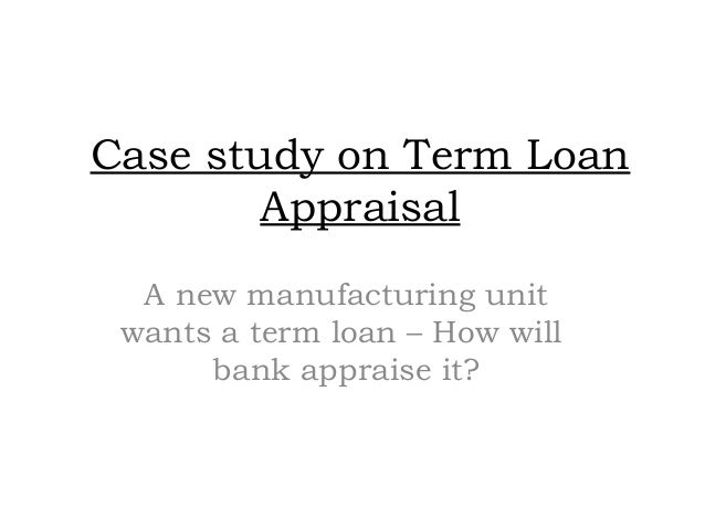Case study on Term Loan Appraisal A new manufacturing unit wants a term loan – How will bank appraise it?