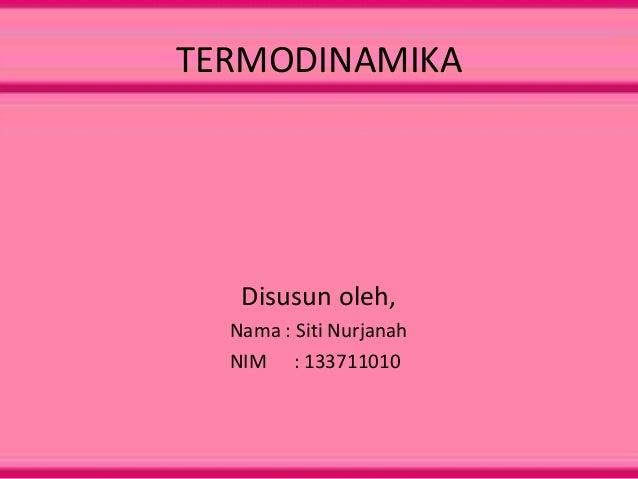 TERMODINAMIKA  Disusun oleh, Nama : Siti Nurjanah NIM : 133711010