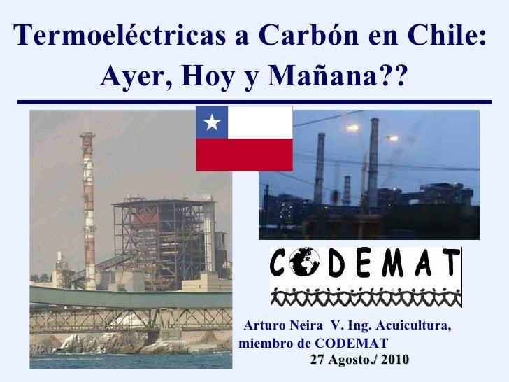 Termoeléctricas a Carbón en Chile:  Ayer, Hoy y Ma ñ ana?? Arturo Neira  V. Ing. Acuicultura, miembro de CODEMAT 27 Agosto...