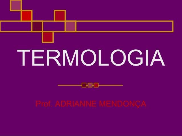 TERMOLOGIAProf. ADRIANNE MENDONÇA
