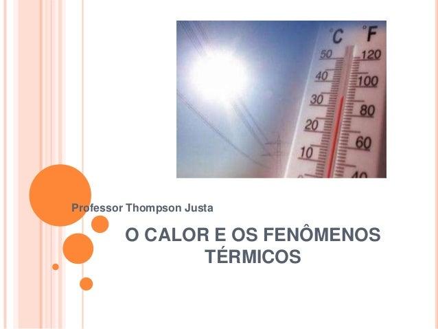 O CALOR E OS FENÔMENOSTÉRMICOSProfessor Thompson Justa