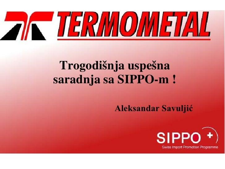 Trogodišnja uspešnasaradnja sa SIPPO-m !          Aleksandar Savuljić