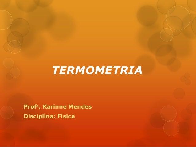 TERMOMETRIA Profa. Karinne Mendes Disciplina: Física