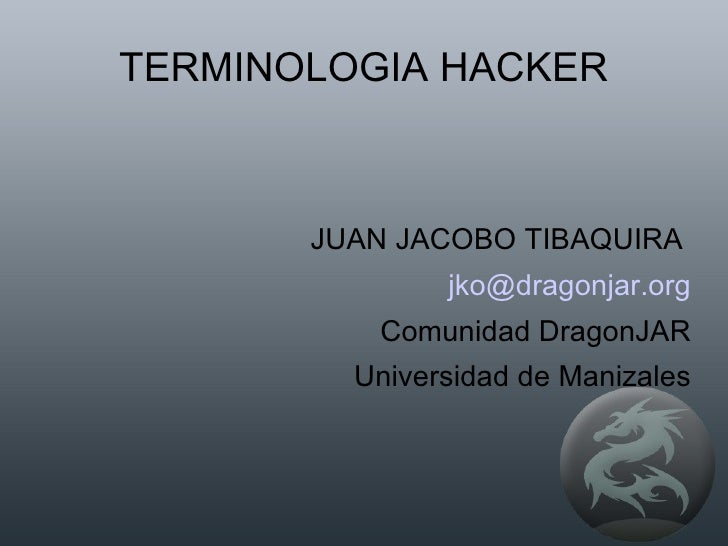 TERMINOLOGIA HACKER JUAN JACOBO TIBAQUIRA  [email_address] Comunidad DragonJAR Universidad de Manizales