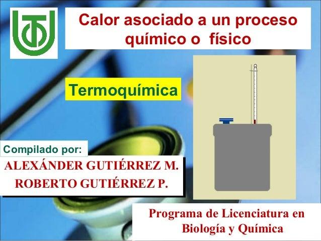 Calor asociado a un proceso químico o físico Termoquímica Programa de Licenciatura en Biología y Química Programa de Licen...