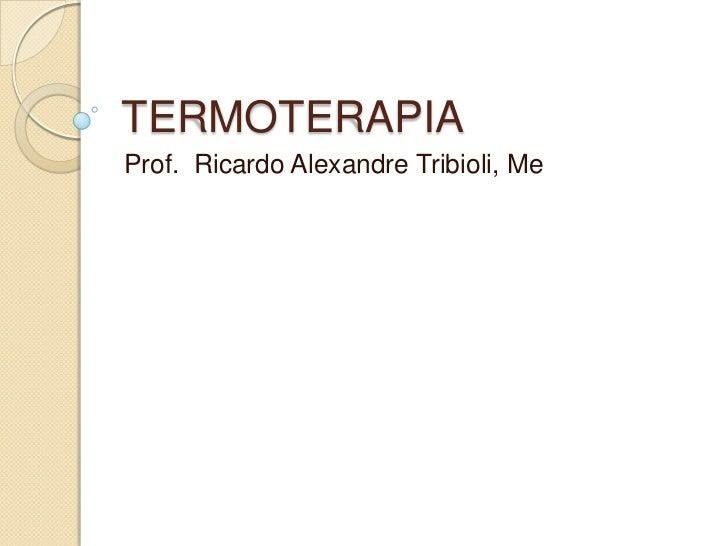 TERMOTERAPIAProf. Ricardo Alexandre Tribioli, Me