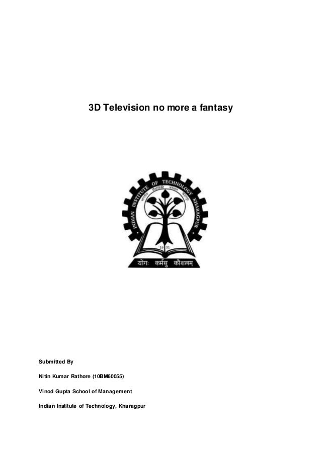 3D Television no more a fantasy Submitted By Nitin Kumar Rathore (10BM60055) Vinod Gupta School of Management Indian Insti...
