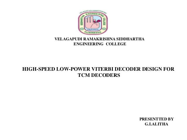 VELAGAPUDI RAMAKRISHNA SIDDHARTHA ENGINEERING COLLEGE  HIGH-SPEED LOW-POWER VITERBI DECODER DESIGN FOR TCM DECODERS  PRESE...
