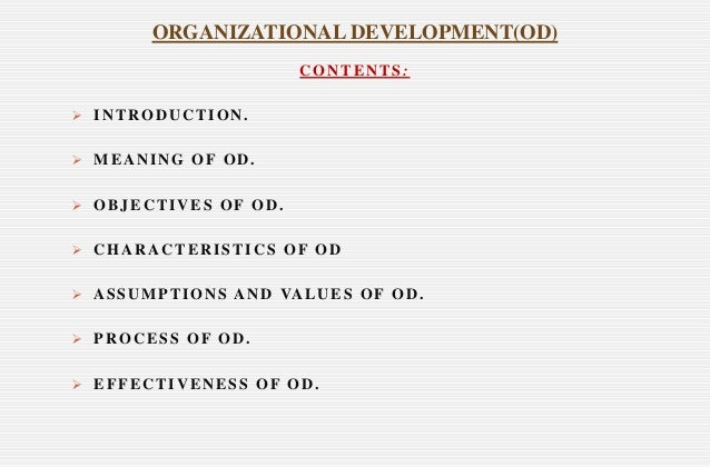 CONTENTS:  INTRODUCTION.  MEANING OF OD.  OBJECTIVES OF OD.  CHARACTERISTICS OF OD  ASSUMPTIONS AND VALUES OF OD.  P...