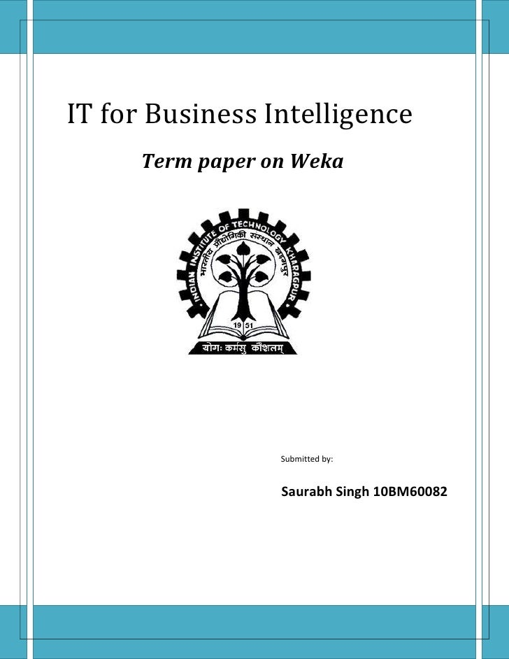 IT for Business Intelligence      Term paper on Weka                  Submitted by:                  Saurabh Singh 10BM60082