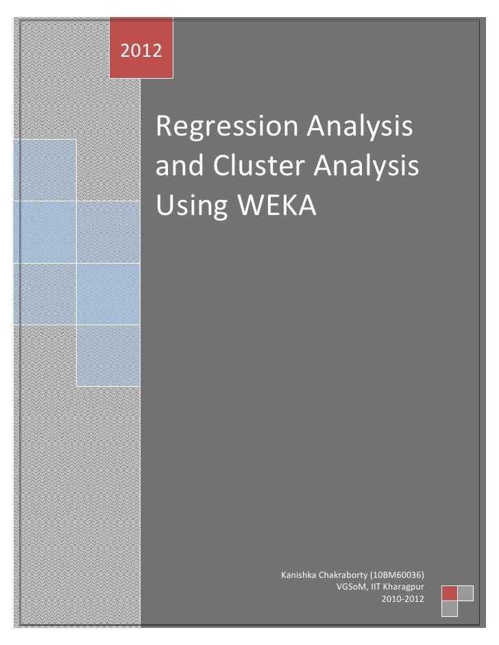 2012   Regression Analysis   and Cluster Analysis   Using WEKA            Kanishka Chakraborty (10BM60036)                ...