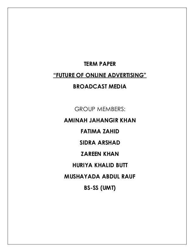 "TERM PAPER ""FUTURE OF ONLINE ADVERTISING"" BROADCAST MEDIA GROUP MEMBERS: AMINAH JAHANGIR KHAN FATIMA ZAHID SIDRA ARSHAD ZA..."