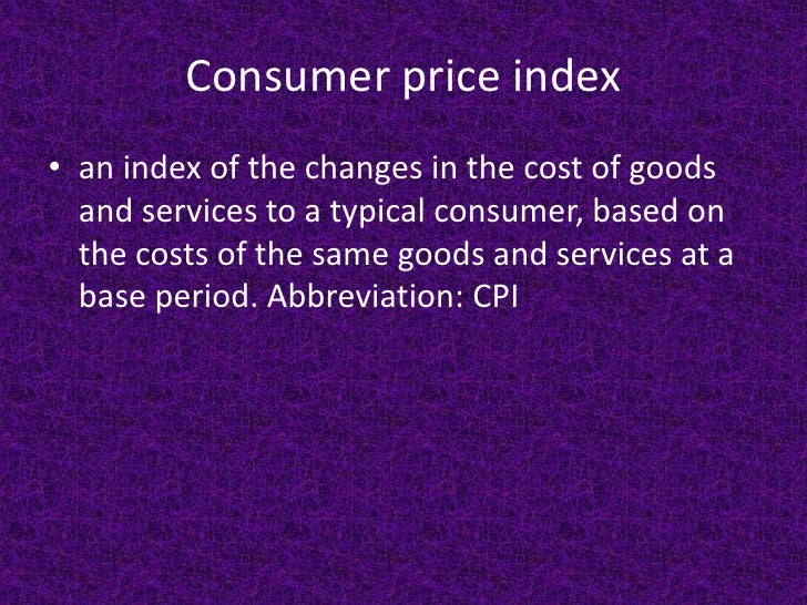 Consumer price index • an index of the changes in the cost of goods   and services to a typical consumer, based on   the c...