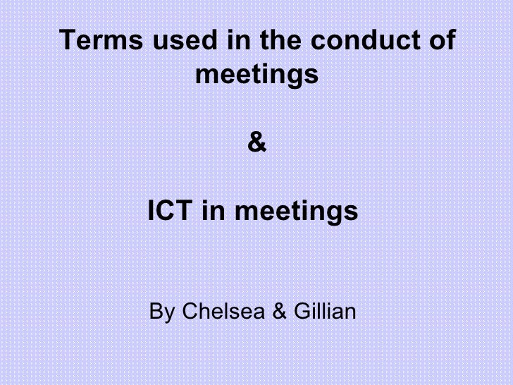 Terms used in the conduct of meetings & ICT in meetings   <ul><li>By Chelsea & Gillian </li></ul>