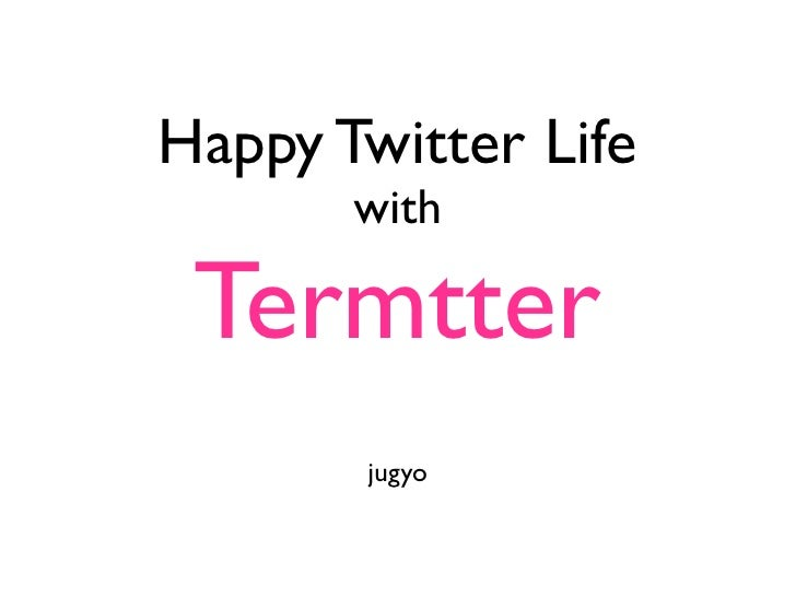 Happy Twitter Life        with   Termtter        jugyo