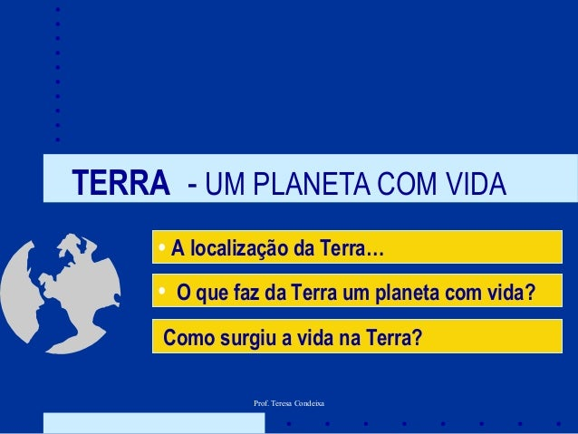 Prof. Teresa Condeixa TERRA - UM PLANETA COM VIDA • A localização da Terra… Como surgiu a vida na Terra? • O que faz da Te...