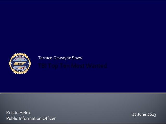 Terrace Dewayne Shaw Kristin Helm Public Information Officer TBI Top Ten Most Wanted 27 June 2013