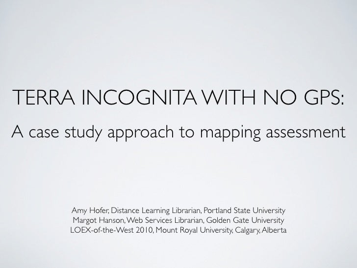 TERRA INCOGNITA WITH NO GPS: A case study approach to mapping assessment           Amy Hofer, Distance Learning Librarian,...
