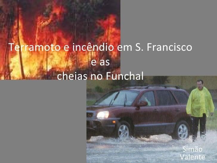 Terramoto e incêndio em S. Francisco e as cheias no Funchal Simão Valente