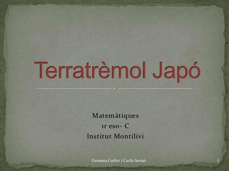Matemàtiques <br />1r eso- C<br />Institut Montilivi<br />Terratrèmol Japó<br />Gemma Cutler i Carla Serrat<br />1<br />