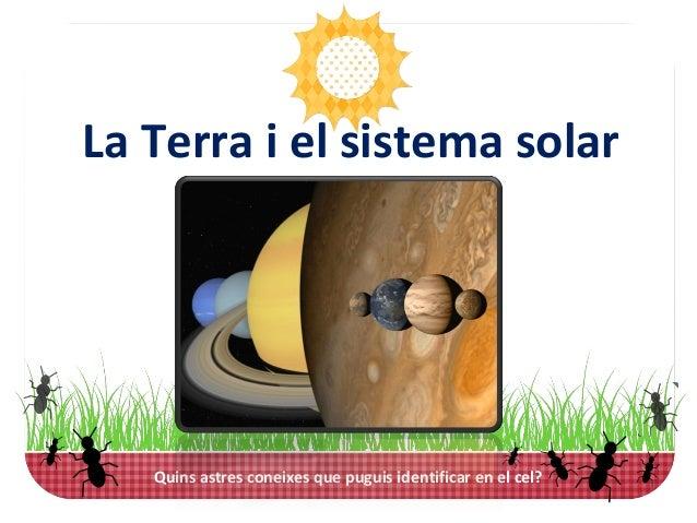 Quins astres coneixes que puguis identificar en el cel? [1]La Terra i el sistema solar