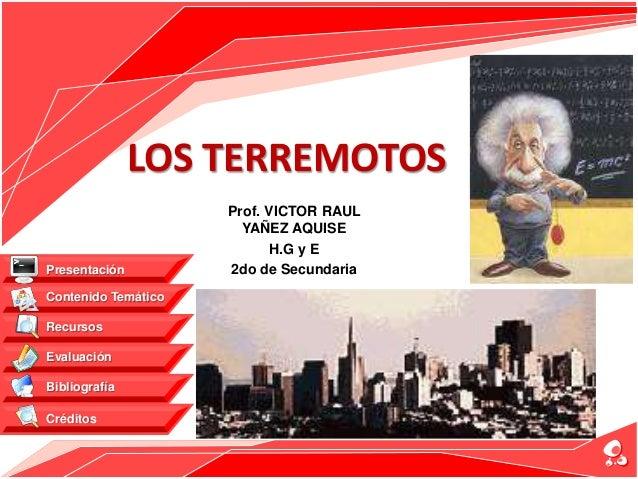 LOS TERREMOTOS Prof. VICTOR RAUL YAÑEZ AQUISE H.G y E 2do de Secundaria Contenido Temático Recursos Evaluación Bibliografí...