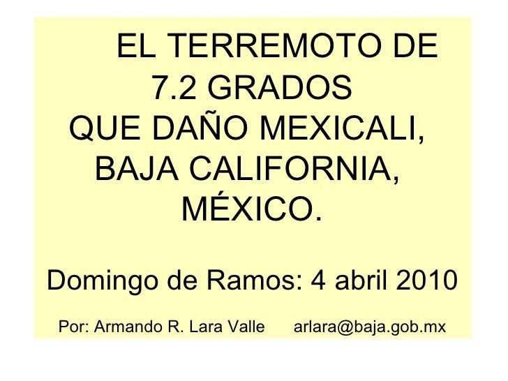 EL TERREMOTO DE 7.2 GRADOS QUE DAÑO MEXICALI,  BAJA CALIFORNIA,  MÉXICO. Domingo de Ramos: 4 abril 2010 Por: Armando R. La...