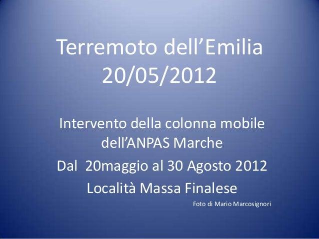 Terremoto dell'Emilia 20/05/2012 Intervento della colonna mobile dell'ANPAS Marche Dal 20maggio al 30 Agosto 2012 Località...
