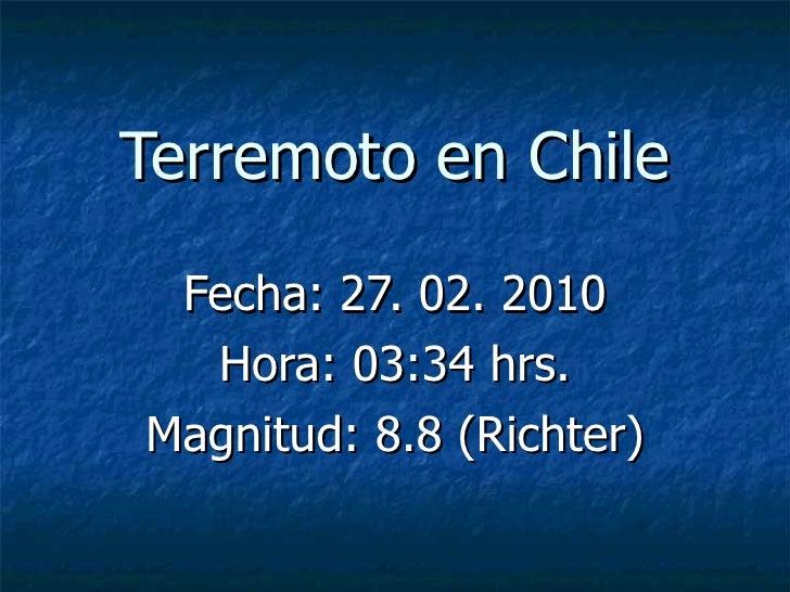 Terremoto en Chile Fecha: 27. 02. 2010 Hora: 03:34 hrs. Magnitud: 8.8 (Richter)