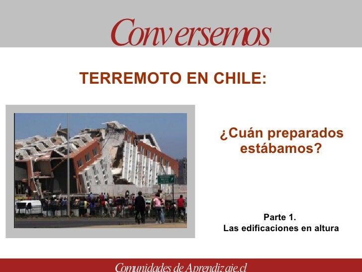 ¿Cuán preparados estábamos? Conversemos Comunidades de Aprendizaje.cl TERREMOTO EN CHILE:  Parte 1.  Las edificaciones en ...