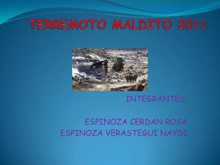 TERREMOTO MALDITO 2011<br />INTEGRANTES:<br />ESPINOZA CERDAN ROSA<br />ESPINOZA VERASTEGUI NAYDI<br />