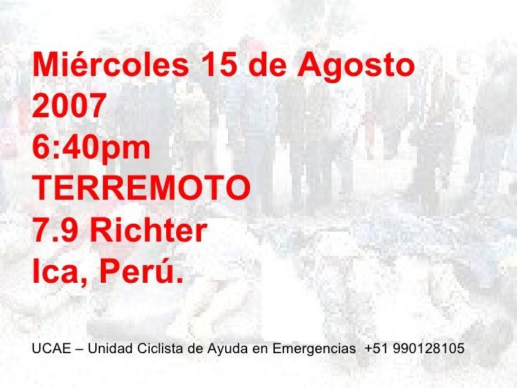 Miércoles 15 de Agosto20076:40pmTERREMOTO7.9 RichterIca, Perú.UCAE – Unidad Ciclista de Ayuda en Emergencias +51 990128105