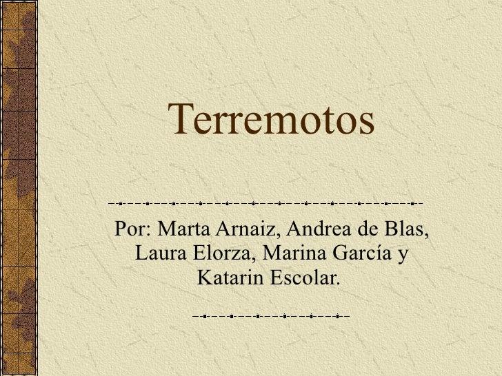 Terremotos Por: Marta Arnaiz, Andrea de Blas, Laura Elorza, Marina García y Katarin Escolar.