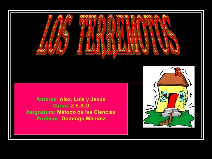 LOS  TERREMOTOS Autores:   Alex, Luís y Jesús Curso:   2 E.S.O Asignatura:   Método de las Ciencias Profesor:   Domingo Mé...