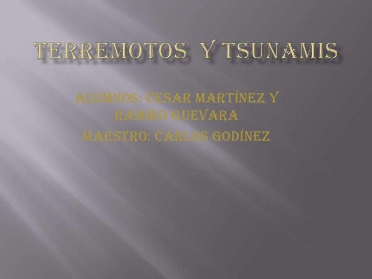 Terremotos  y tsunamis<br />Alumnos: cesar Martínez y Ramiro Guevara<br />Maestro: Carlos Godínez <br />