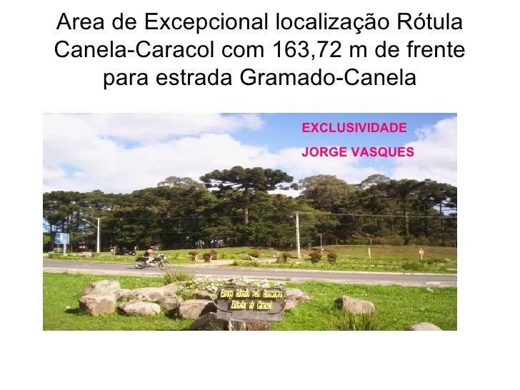 Area de Excepcional localização Rótula Canela-Caracol com 163,72 m de frente para estrada Gramado-Canela EXCLUSIVIDADE Jor...
