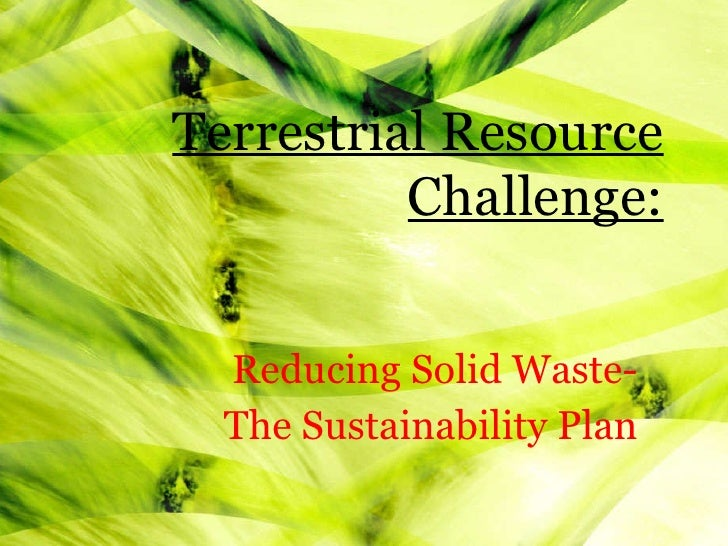 Reducing Solid Waste- The Sustainability Plan Terrestrial Resource Challenge: